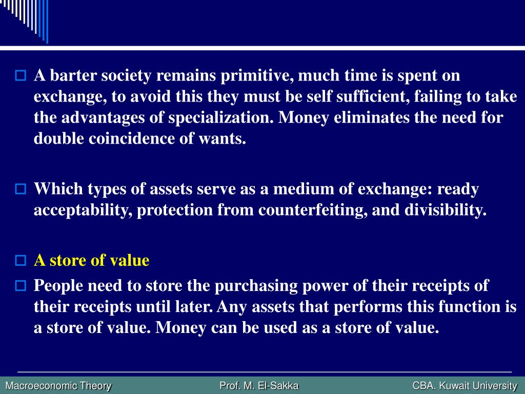 A barter society remains primitive, much time is spent on exchange, to avoid this they must be self sufficient, failing to take the advantages of specialization. Money eliminates the need for double coincidence of wants.
