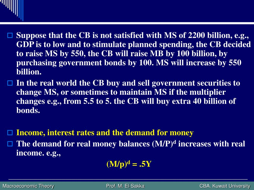 Suppose that the CB is not satisfied with MS of 2200 billion, e.g., GDP is to low and to stimulate planned spending, the CB decided to raise MS by 550, the CB will raise MB by 100 billion, by purchasing government bonds by 100. MS will increase by 550 billion.