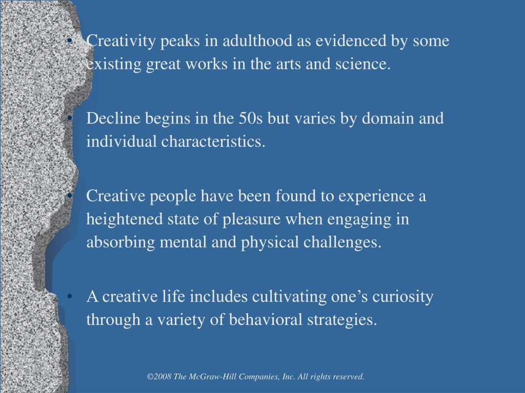 Creativity peaks in adulthood as evidenced by some existing great works in the arts and science.