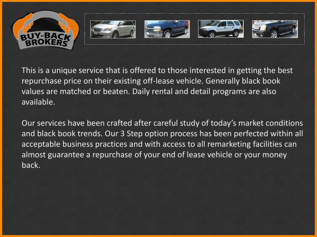 This is a unique service that is offered to those interested in getting the best repurchase price on their existing off-lease vehicle. Generally black book values are matched or beaten. Daily rental and detail programs are also available.