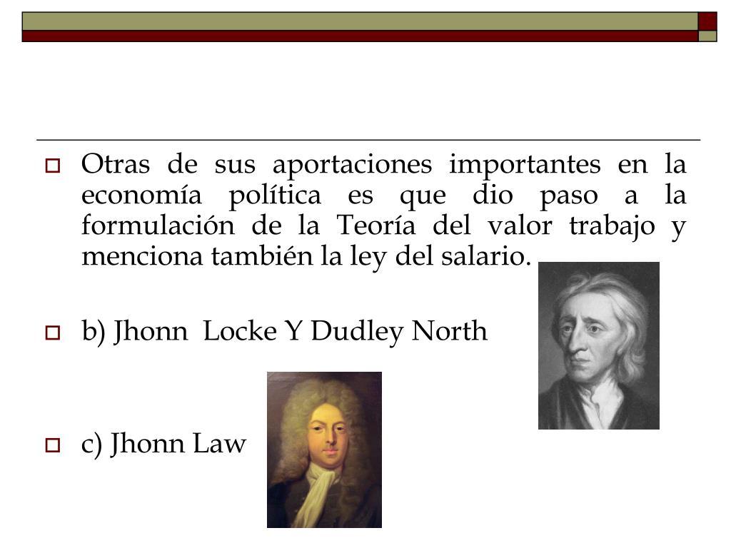 Otras de sus aportaciones importantes en la economía política es que dio paso a la formulación de la Teoría del valor trabajo y menciona también la ley del salario.
