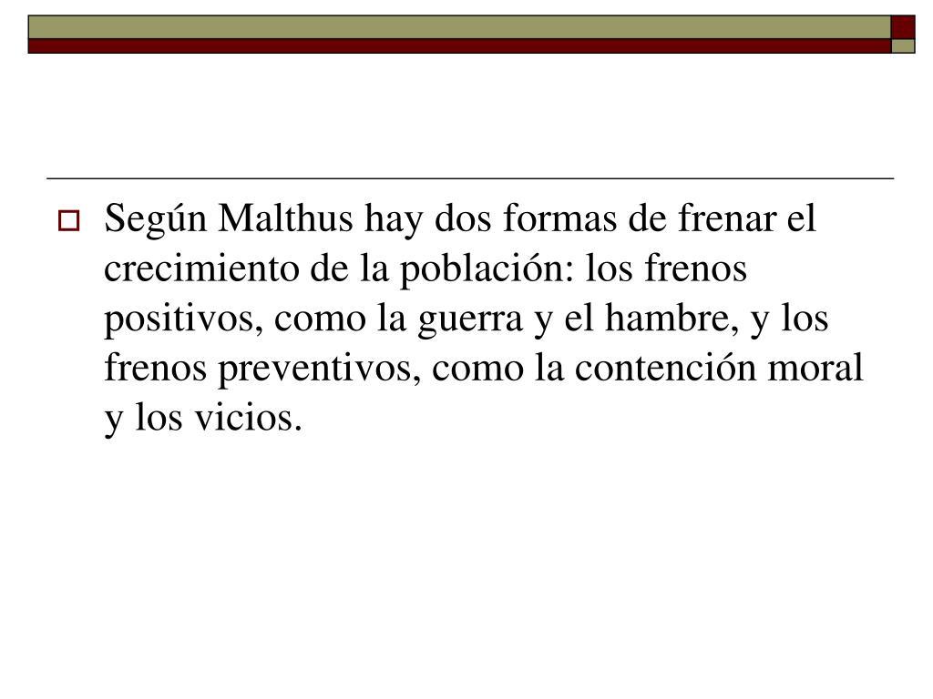 Según Malthus hay dos formas de frenar el crecimiento de la población: los frenos positivos, como la guerra y el hambre, y los frenos preventivos, como la contención moral y los vicios.