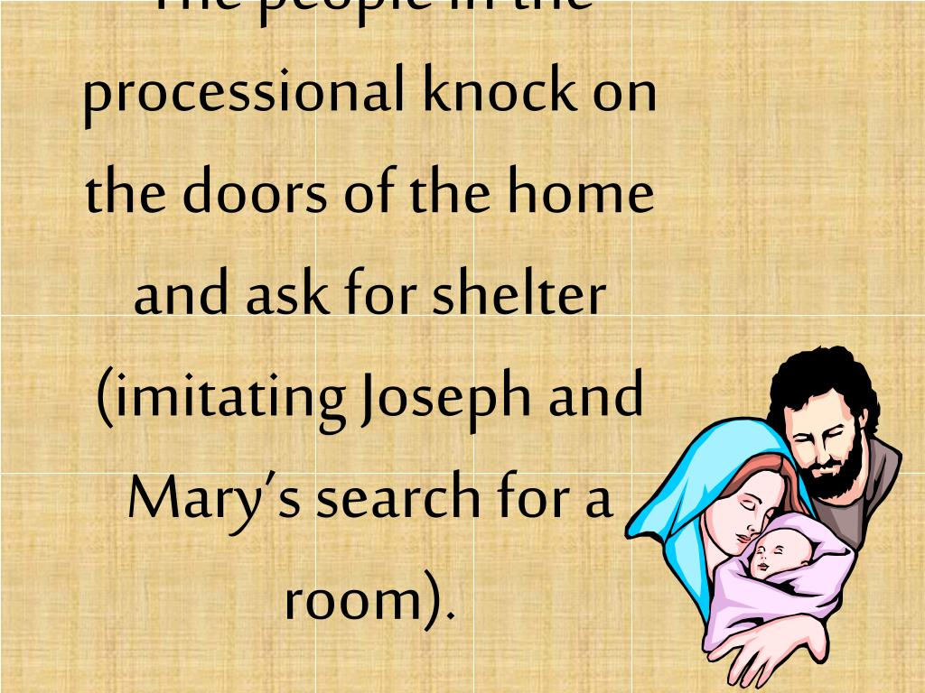 The people in the processional knock on the doors of the home and ask for shelter (imitating Joseph and Mary's search for a room).