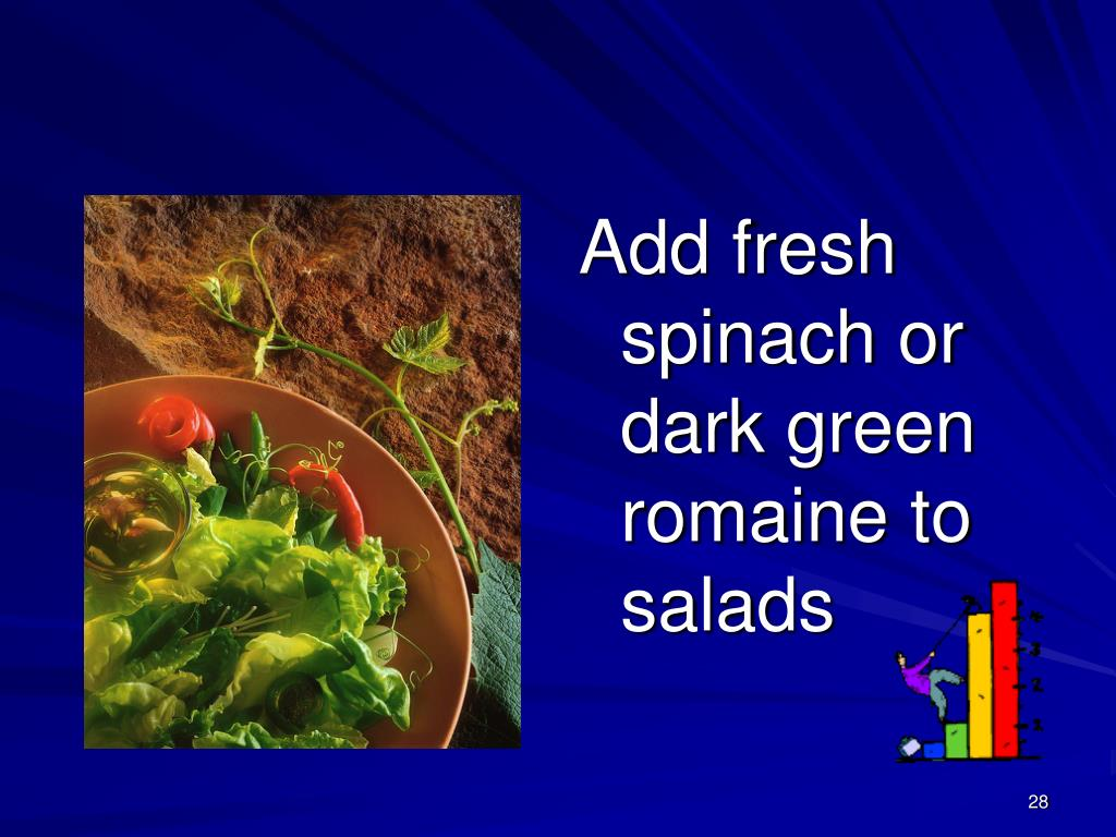 Add fresh spinach or dark green romaine to salads
