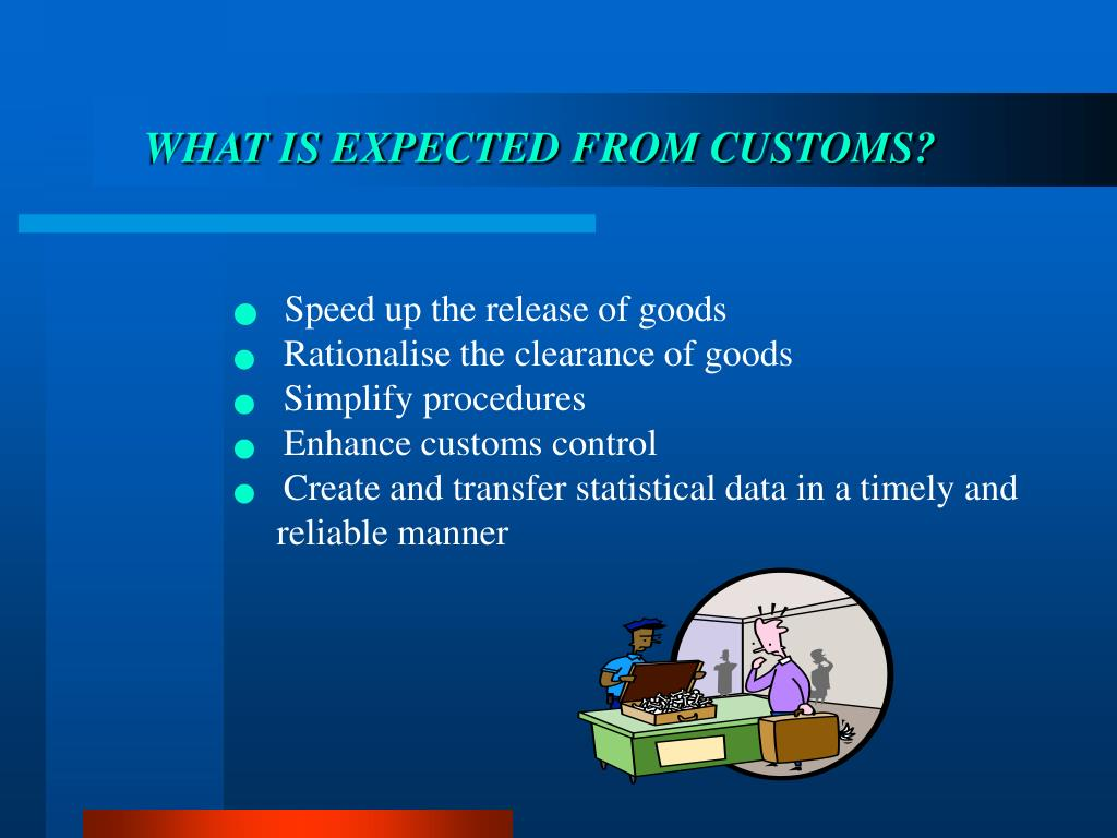 WHAT IS EXPECTED FROM CUSTOMS?