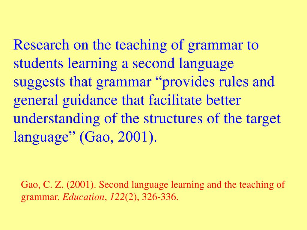 """Research on the teaching of grammar to students learning a second language suggests that grammar """"provides rules and general guidance that facilitate better understanding of the structures of the target language"""" (Gao, 2001)."""