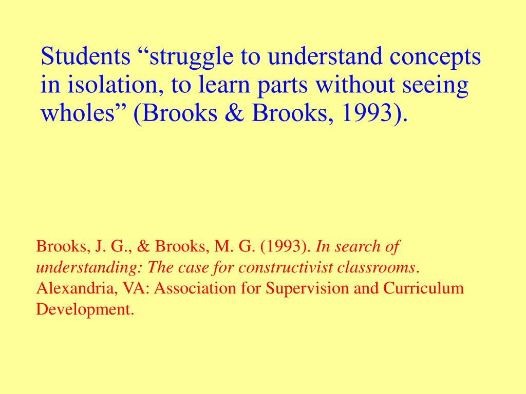 """Students """"struggle to understand concepts in isolation, to learn parts without seeing wholes"""" (Brooks & Brooks, 1993)."""