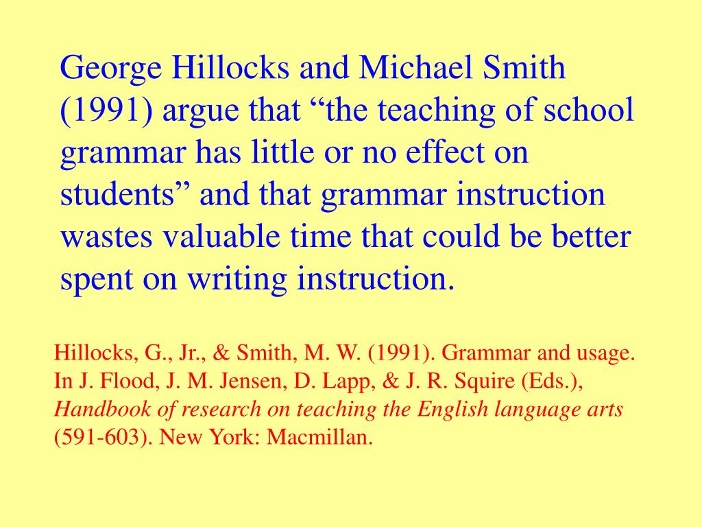 """George Hillocks and Michael Smith (1991) argue that """"the teaching of school grammar has little or no effect on students"""" and that grammar instruction wastes valuable time that could be better spent on writing instruction."""