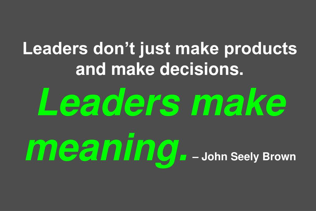Leaders don't just make products and make decisions.
