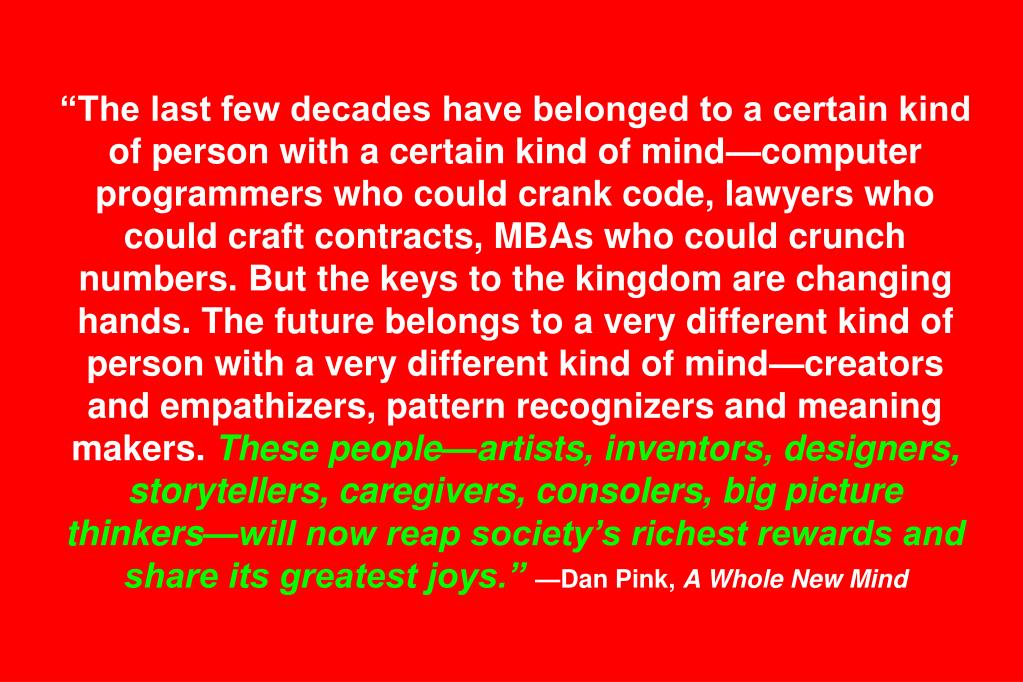 """The last few decades have belonged to a certain kind of person with a certain kind of mind—computer programmers who could crank code, lawyers who could craft contracts, MBAs who could crunch numbers. But the keys to the kingdom are changing hands. The future belongs to a very different kind of person with a very different kind of mind—creators and empathizers, pattern recognizers and meaning makers."