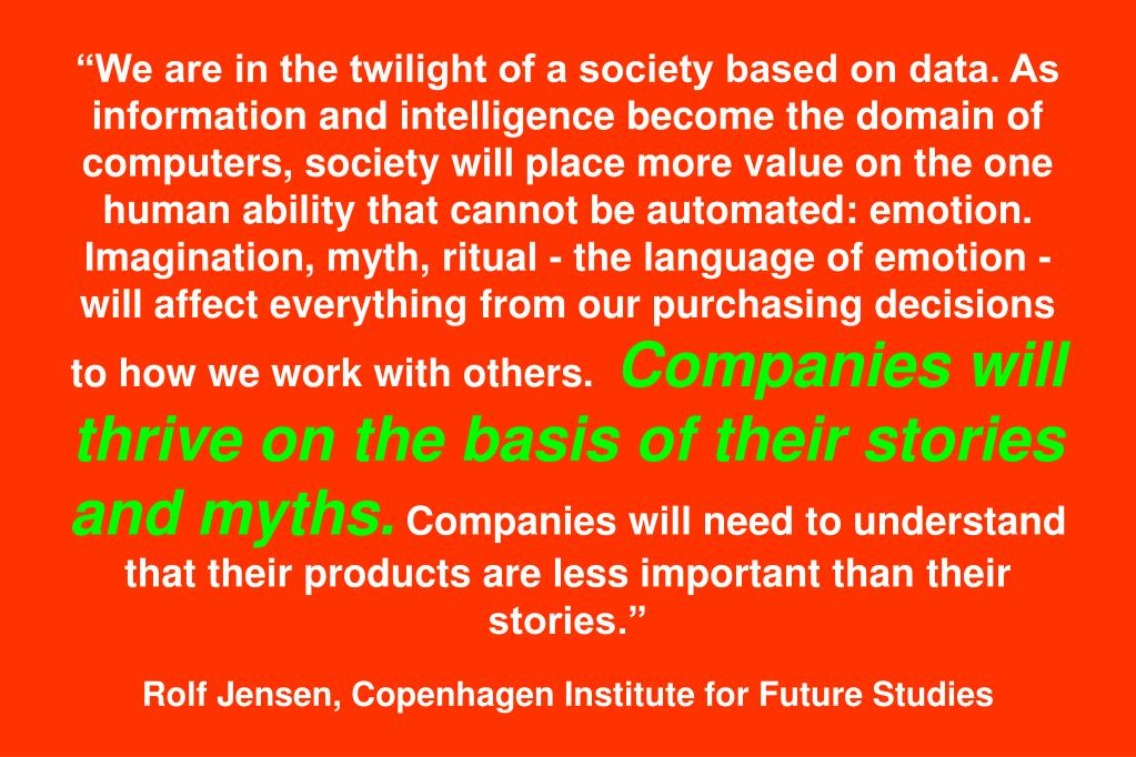"""We are in the twilight of a society based on data. As information and intelligence become the domain of computers, society will place more value on the one human ability that cannot be automated: emotion. Imagination, myth, ritual - the language of emotion - will affect everything from our purchasing decisions to how we work with others."