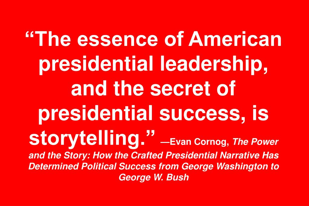 """The essence of American presidential leadership, and the secret of presidential success, is storytelling."""
