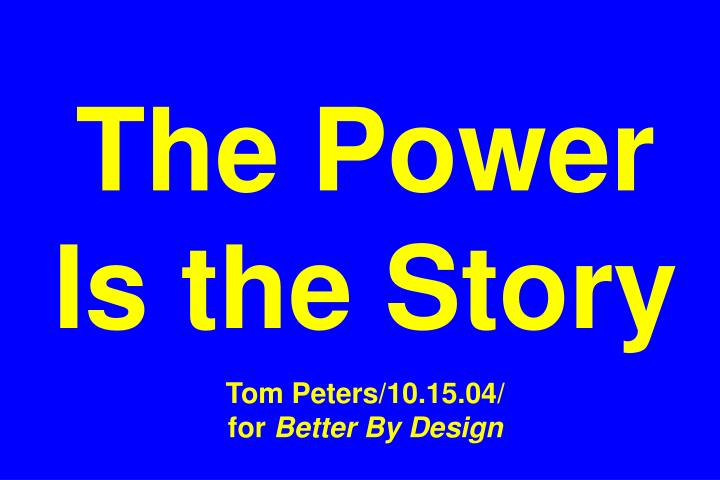 The power is the story tom peters 10 15 04 for better by design