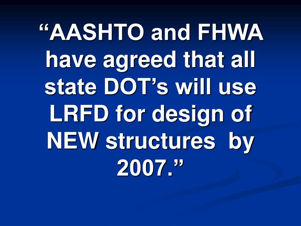 """AASHTO and FHWA have agreed that all state DOT's will use LRFD for design of NEW structures  by 2007."""