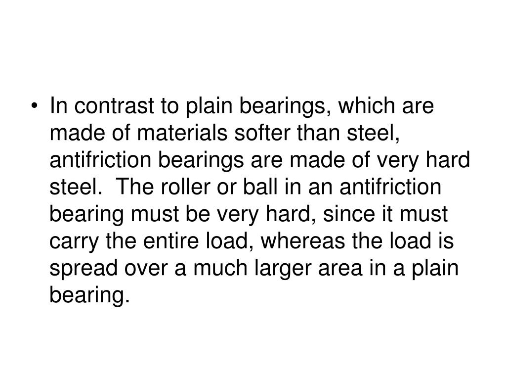 In contrast to plain bearings, which are made of materials softer than steel, antifriction bearings are made of very hard steel.  The roller or ball in an antifriction bearing must be very hard, since it must carry the entire load, whereas the load is spread over a much larger area in a plain bearing.