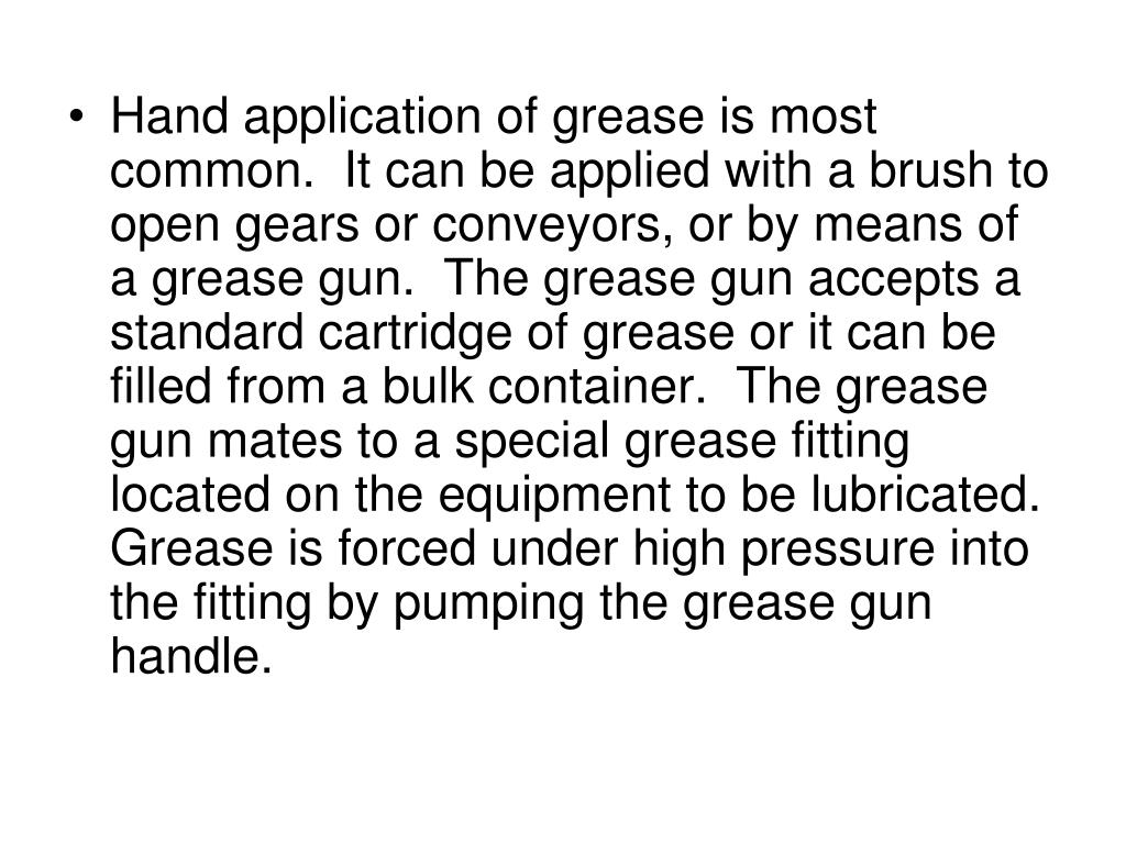 Hand application of grease is most common.  It can be applied with a brush to open gears or conveyors, or by means of a grease gun.  The grease gun accepts a standard cartridge of grease or it can be filled from a bulk container.  The grease gun mates to a special grease fitting located on the equipment to be lubricated.  Grease is forced under high pressure into the fitting by pumping the grease gun handle.
