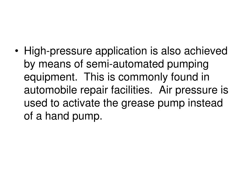 High-pressure application is also achieved by means of semi-automated pumping equipment.  This is commonly found in automobile repair facilities.  Air pressure is used to activate the grease pump instead of a hand pump.