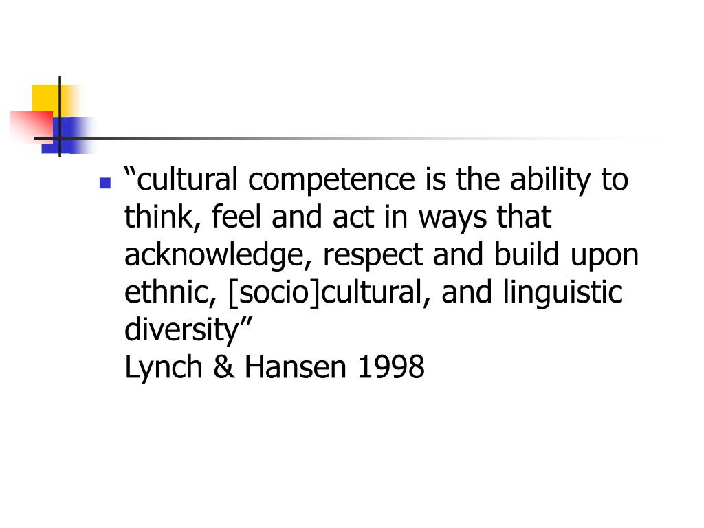 """""""cultural competence is the ability to think, feel and act in ways that acknowledge, respect and build upon ethnic, [socio]cultural, and linguistic diversity""""                                                                           Lynch & Hansen 1998"""