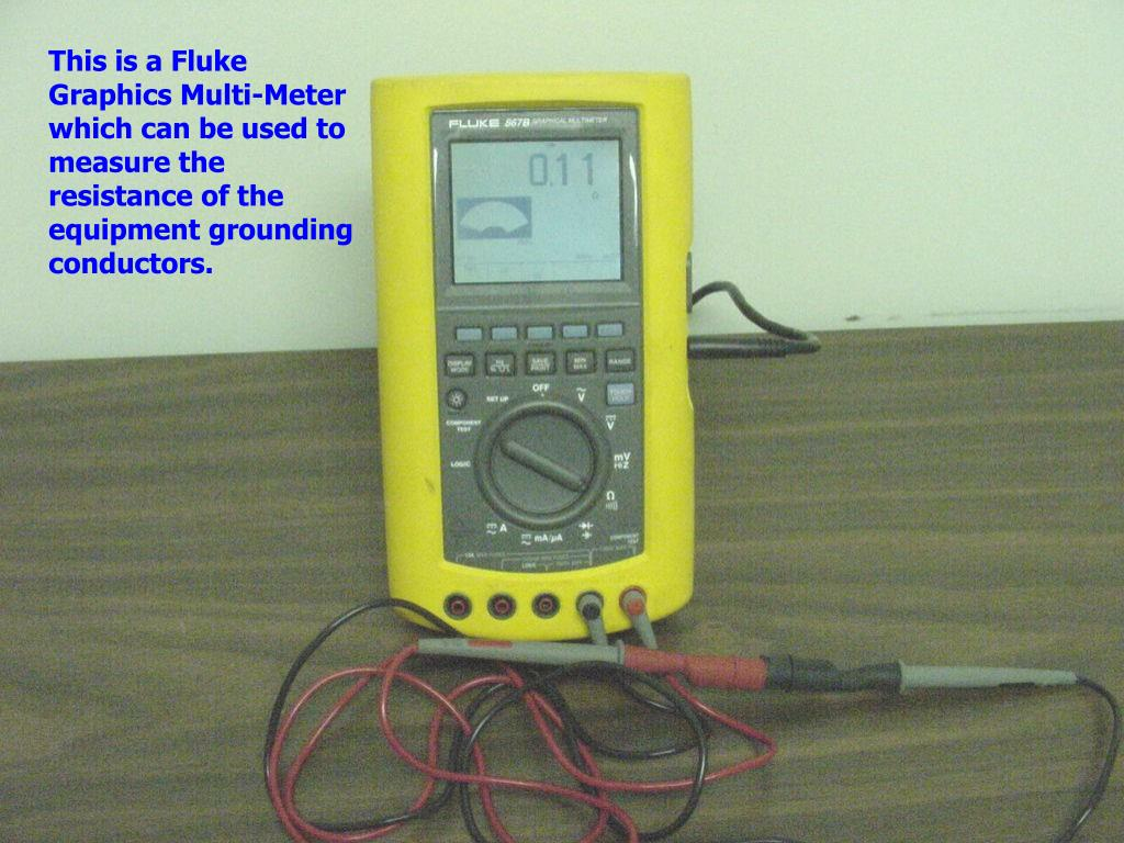 This is a Fluke Graphics Multi-Meter which can be used to measure the resistance of the equipment grounding conductors.