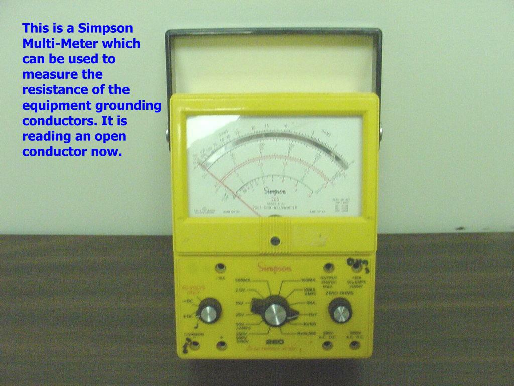 This is a Simpson Multi-Meter which can be used to measure the resistance of the equipment grounding conductors. It is reading an open conductor now.