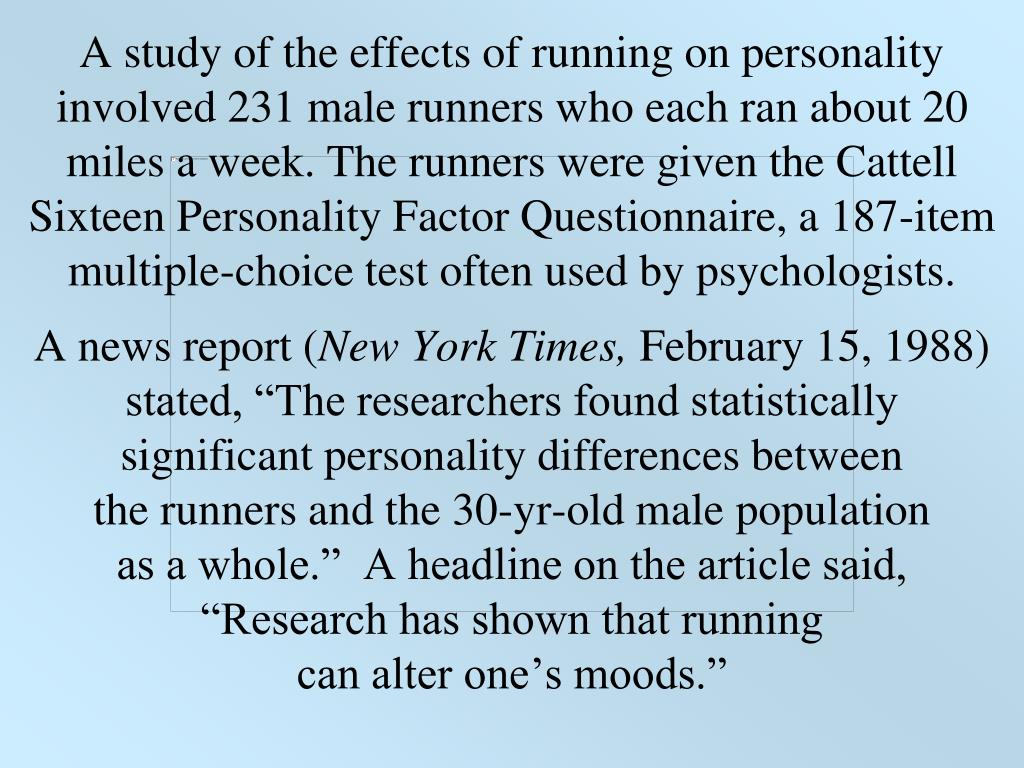 A study of the effects of running on personality involved 231 male runners who each ran about 20 miles a week. The runners were given the Cattell Sixteen Personality Factor Questionnaire, a 187-item multiple-choice test often used by psychologists.