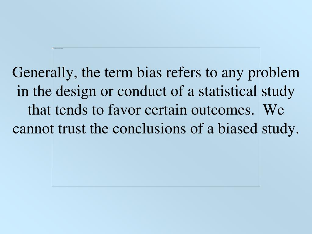 Generally, the term bias refers to any problem in the design or conduct of a statistical study that tends to favor certain outcomes. We cannot trust the conclusions of a biased study.
