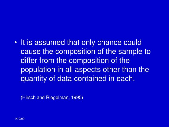 It is assumed that only chance could cause the composition of the sample to differ from the composition of the population in all aspects other than the quantity of data contained in each.