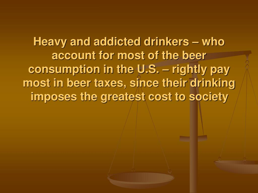 Heavy and addicted drinkers – who account for most of the beer consumption in the U.S. – rightly pay most in beer taxes, since their drinking