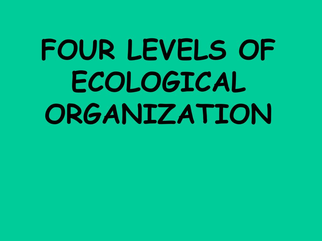 FOUR LEVELS OF ECOLOGICAL ORGANIZATION