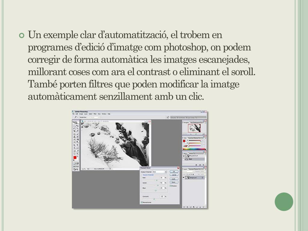 Un exemple clar d'automatització, el trobem en programes d'edició d'imatge com photoshop, on podem corregir de forma automàtica les imatges escanejades, millorant coses com ara el contrast o eliminant el soroll. També porten filtres que poden modificar la imatge automàticament senzillament amb un clic.