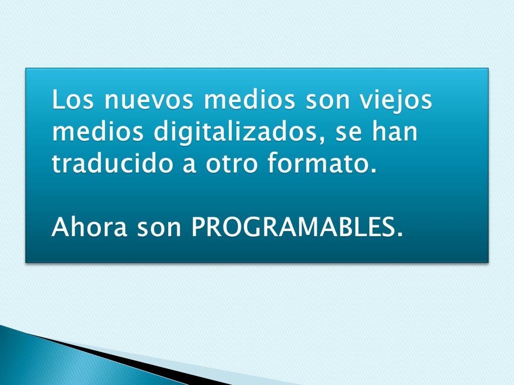 Los nuevos medios son viejos medios digitalizados, se han traducido a otro formato.
