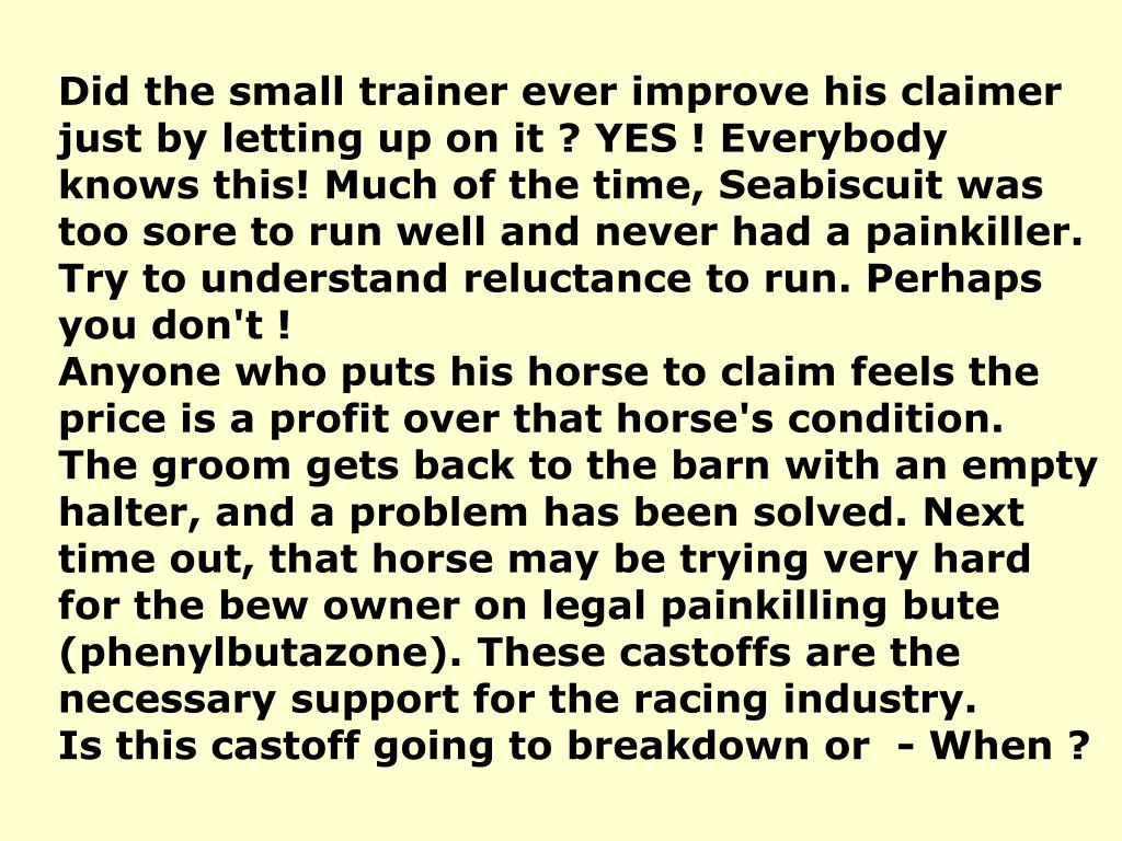 Did the small trainer ever improve his claimer just by letting up on it ? YES ! Everybody knows this! Much of the time, Seabiscuit was too sore to run well and never had a painkiller. Try to understand reluctance to run. Perhaps you don't !