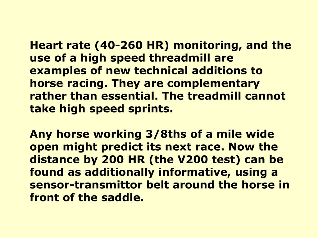 Heart rate (40-260 HR) monitoring, and the use of a high speed threadmill are examples of new technical additions to horse racing. They are complementary rather than essential. The treadmill cannot take high speed sprints.