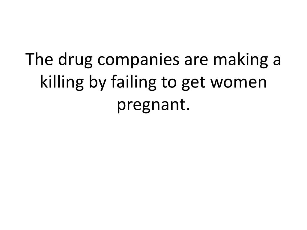 The drug companies are making a killing by failing to get women pregnant.