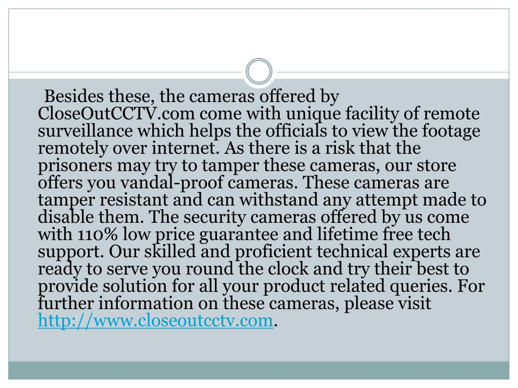 Besides these, the cameras offered by CloseOutCCTV.com come with unique facility of remote surveillance which helps the officials to view the footage remotely over internet. As there is a risk that the prisoners may try to tamper these cameras, our store offers you vandal-proof cameras. These cameras are tamper resistant and can withstand any attempt made to disable them. The security cameras offered by us come with 110% low price guarantee and lifetime free tech support. Our skilled and proficient technical experts are ready to serve you round the clock and try their best to provide solution for all your product related queries. For further information on these cameras, please visit