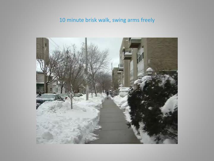 10 minute brisk walk, swing arms freely