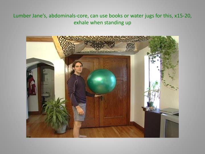 Lumber Jane's, abdominals-core, can use books or water jugs for this, x15-20, exhale when standing up