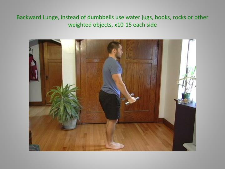 Backward Lunge, instead of dumbbells use water jugs, books, rocks or other weighted objects, x10-15 each side