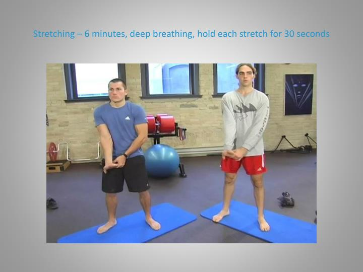 Stretching – 6 minutes, deep breathing, hold each stretch for 30 seconds