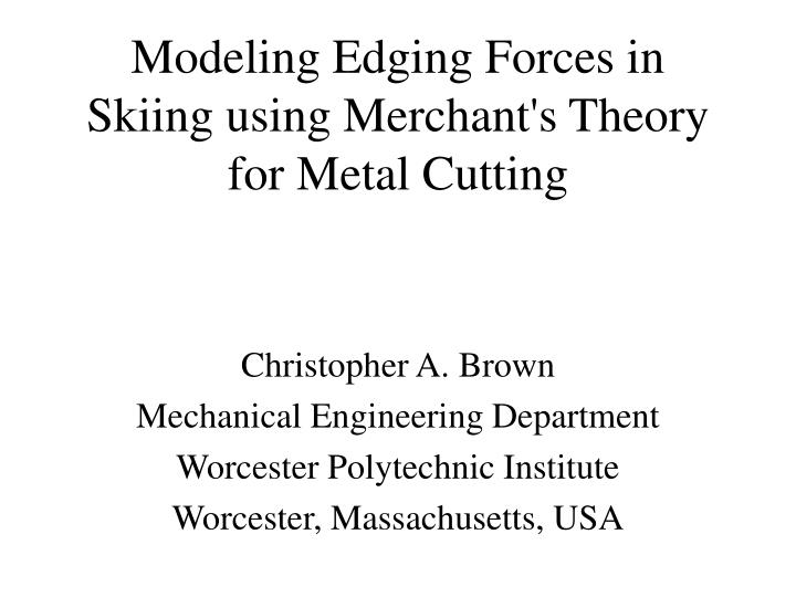 Modeling edging forces in skiing using merchant s theory for metal cutting l.jpg