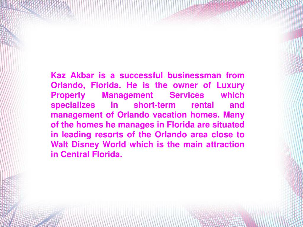 Kaz Akbar is a successful businessman from Orlando, Florida. He is the owner of Luxury Property Management Services which specializes in short-term rental and management of Orlando vacation homes. Many of the homes he manages in Florida are situated in leading resorts of the Orlando area close to Walt Disney World which is the main attraction in Central Florida.
