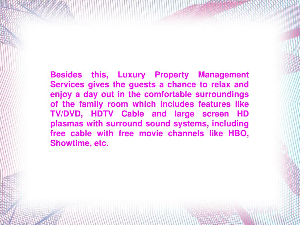 Besides this, Luxury Property Management Services gives the guests a chance to relax and enjoy a day out in the comfortable surroundings of the family room which includes features like TV/DVD, HDTV Cable and large screen HD plasmas with surround sound systems, including free cable with free movie channels like HBO, Showtime, etc.