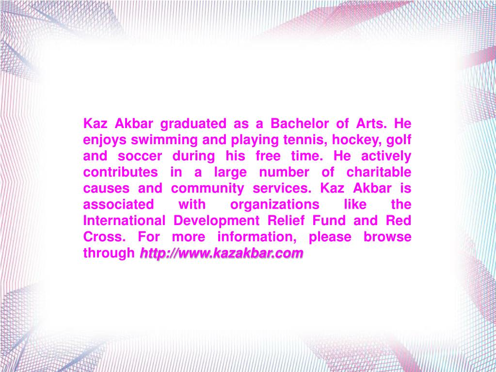 Kaz Akbar graduated as a Bachelor of Arts. He enjoys swimming and playing tennis, hockey, golf and soccer during his free time. He actively contributes in a large number of charitable causes and community services. Kaz Akbar is associated with organizations like the International Development Relief Fund and Red Cross. For more information, please browse through