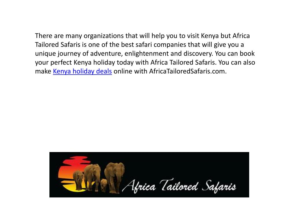 There are many organizations that will help you to visit Kenya but Africa Tailored Safaris is one of the best safari companies that will give you a unique journey of adventure, enlightenment and discovery. You can book your perfect Kenya holiday today with Africa Tailored Safaris. You can also make