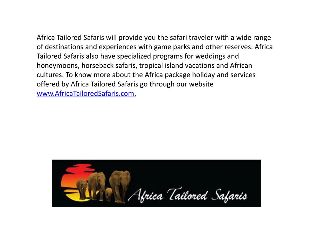 Africa Tailored Safaris will provide you the safari traveler with a wide range of destinations and experiences with game parks and other reserves. Africa Tailored Safaris also have specialized programs for weddings and honeymoons, horseback safaris, tropical island vacations and African cultures. To know more about the Africa package holiday and services offered by Africa Tailored Safaris go through our website