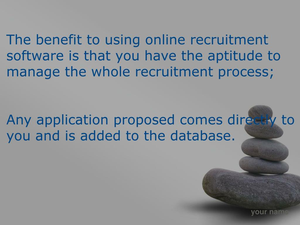 The benefit to using online recruitment software is that you have the aptitude to manage the whole recruitment process;