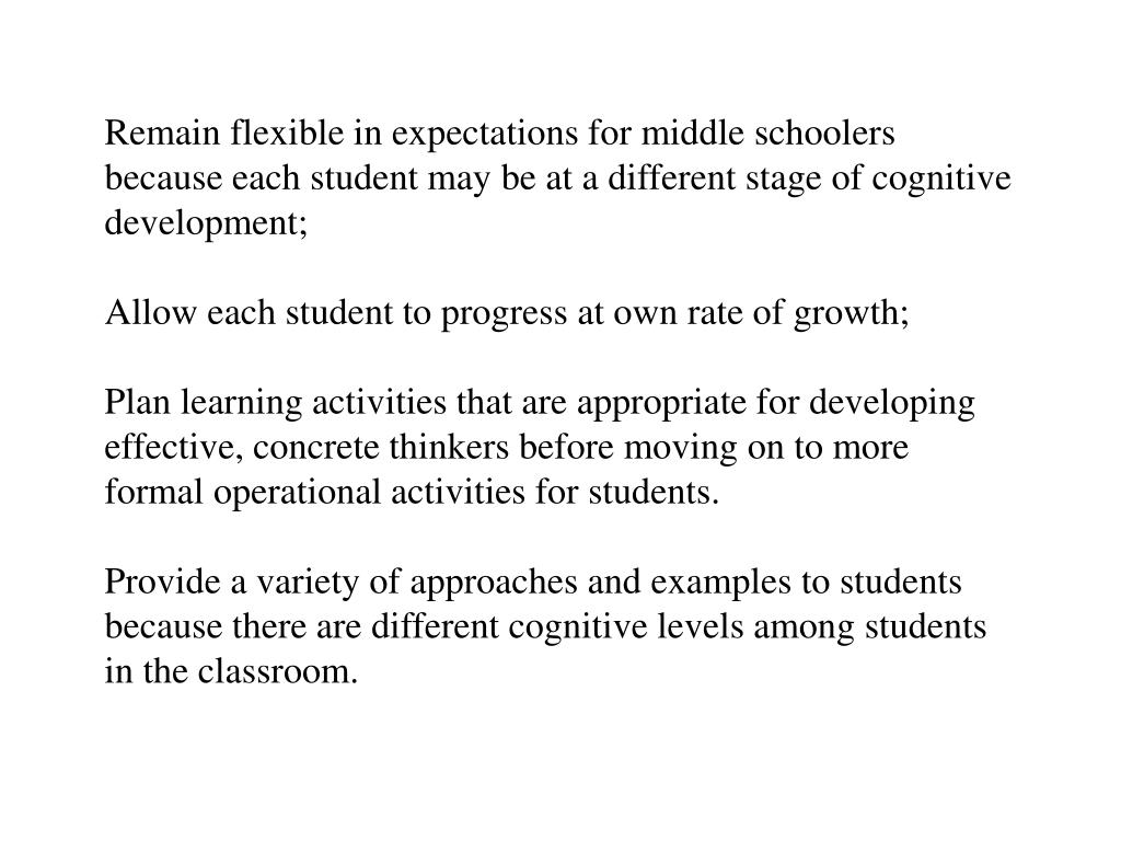 Remain flexible in expectations for middle schoolers because each student may be at a different stage of cognitive development;