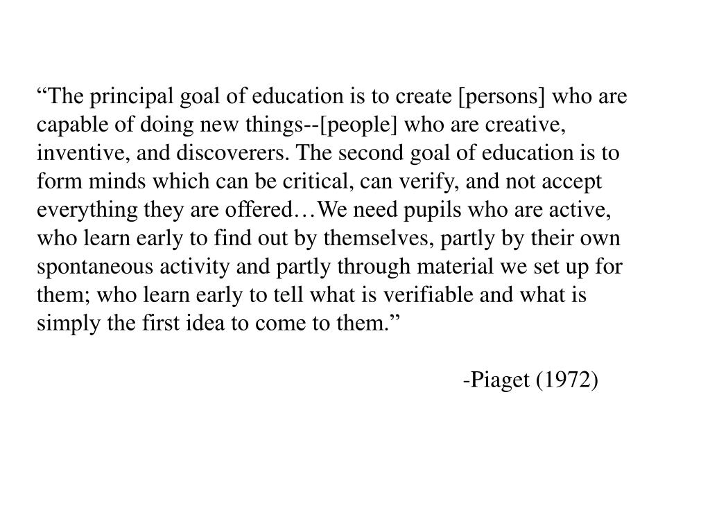 """The principal goal of education is to create [persons] who are"