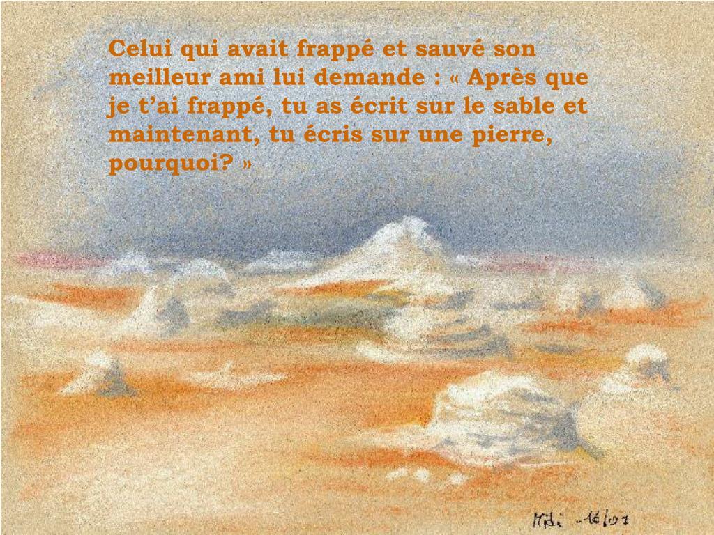 Celui qui avait frappé et sauvé son meilleur ami lui demande : «Après que je t'ai frappé, tu as écrit sur le sable et maintenant, tu écris sur une pierre, pourquoi?»