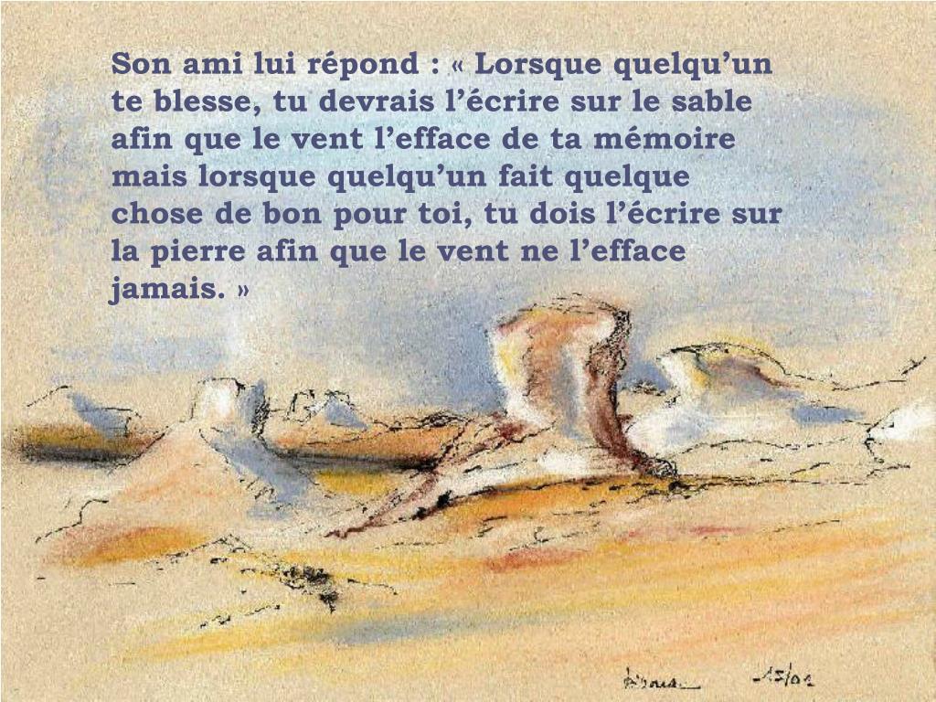 Son ami lui répond : «Lorsque quelqu'un te blesse, tu devrais l'écrire sur le sable afin que le vent l'efface de ta mémoire mais lorsque quelqu'un fait quelque chose de bon pour toi, tu dois l'écrire sur la pierre afin que le vent ne l'efface jamais.»